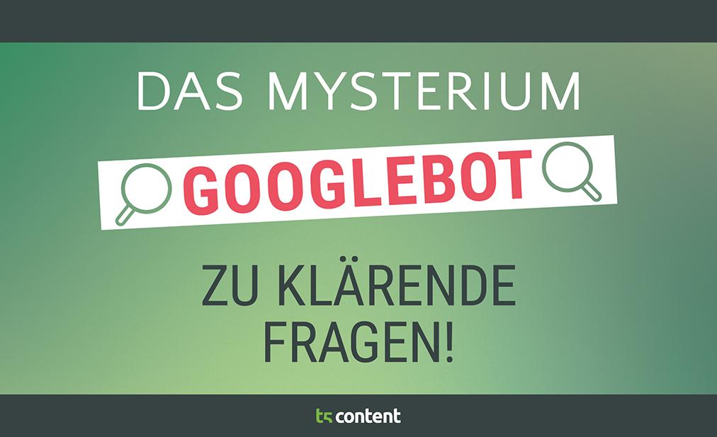 Das Mysterium Googlebot – zu klärende Fragen!